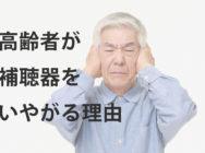 難聴の高齢者が補聴器をいやがる/つけない3つの理由