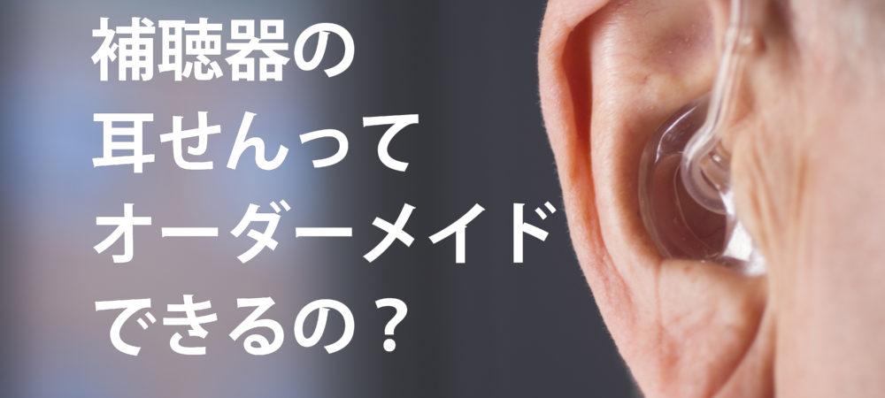 補聴器の耳せんってオーダーメイドできるの?イヤモールドってよく聞こえるの?耳せんの種類、形、効果を解説